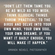 """Don't let them tame you. Be as wild as you wish. Think illogical things. Throw 'practical' to the birds and delve into your own mind, your own soul, your own dreams. If you want it badly enough, you will make it happen."" -Amanda Nichols, Photographer"