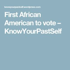 First African American to vote – KnowYourPastSelf