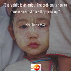 """""""Every child is an artist. The problem is how to remain an artist once they grow up."""" –Pablo Picasso"""