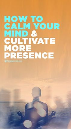 How to Calm Your Mind and Cultivate More Presence