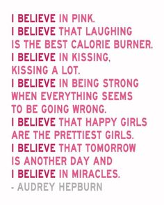 I believe in pink. I believe that laughing is the best calorie burner. I believe in kissing. Kissing a lot. I believe in being strong when everything seems to be going wrong. I believe that happy girls are the prettiest girls. I believe that tomorrow is another day and I believe in miracles.  -Audrey Hepburn