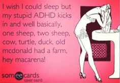 I wish I could sleep but my stupid ADHD kicks in and well basically, one sheep, two sheep, cow, turtle, duck, old McDonald had a farm, hey macarena!!!!!!