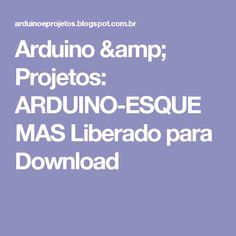 Arduino & Projetos: ARDUINO-ESQUEMAS Liberado para Download Arduino Books, Download, Arduino Projects