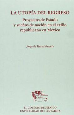 La utopía del regreso: proyectos de estado y sueños de nación en el exilio republicano en México, 2012 http://absysnet.bbtk.ull.es/cgi-bin/abnetopac?TITN=496216