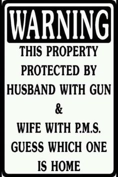 Except at my house, the wife with P.M.S. has a gun too. *wink*