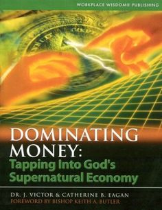 Dominating Money: Tapping into Gods Supernatural Economy by Dr. J. Victor Eagan, http://www.amazon.com/dp/096788893X/ref=cm_sw_r_pi_dp_DW8Mrb1Y8HYJM