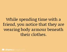 While spending time with a friend, you notice that they are wearing body armor beneath their clothes.