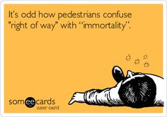 """It's odd how pedestrians confuse 'right of way' with """"immortality""""."""