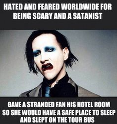 I honestly love Marilyn Manson, I think he just has a different way in presenting himself, yes he's different. BUT scary no. A lot of people are afraid of different things and find them weird because that's not them!