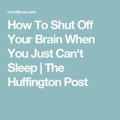How To Shut Off Your Brain When You Just Can't Sleep   The Huffington Post