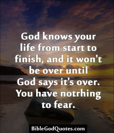 God knows your life from start to finish, and it won't be over until God says it's over. You have notrhing to fear.