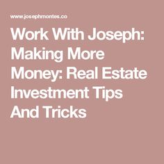 Work With Joseph: Making More Money: Real Estate Investment Tips And Tricks