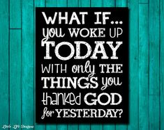 What If You Woke Up Today With Only The Things You Thanked God For Yesterday? Christian Home Decor by LittleLifeDesigns