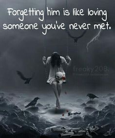 Forgetting him is like loving someone you've never met.