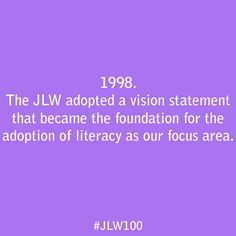 In 1998, the JLW adopted  a vision statement that became  the foundation for the adoption of literacy as our focus area.