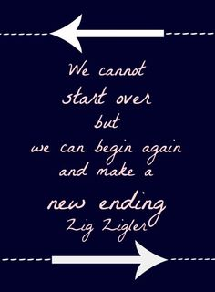 """We cannot start over but we can start now & make a new ending.""- Zig Ziglar. #quote #inspiration"