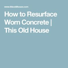 How to Resurface Worn Concrete | This Old House