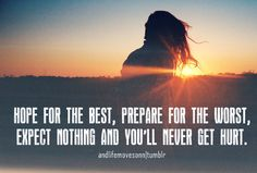 Hope For The Best,Prepare for The Worst,expect Nothing And You'll Never Get Hurt ~ Happiness Quote