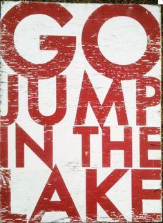Go Jump in the Lake // will do!