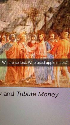 We are so lost. Who used Apple maps? Best snap chat ever