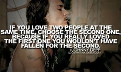 """""""If you love two people at the same time, choose the second one, because if you really loved the first one you wouldnt have fallen for the second.""""—Johnny Depp"""