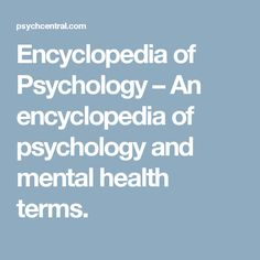 Encyclopedia of Psychology – An encyclopedia of psychology and mental health terms.