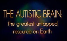 The Autistic Brain: the greatest untapped resource on Earth #autism