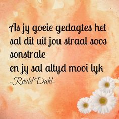 As jy goeie gedagtes het sal dit uit jou straal soos sonstrale en jy sal altyd mooi lyk - Roald Dahl All Quotes, Happy Quotes, Quotes To Live By, Positive Quotes, Best Quotes, Qoutes, Afrikaanse Quotes, The Secret Book, Kindness Quotes