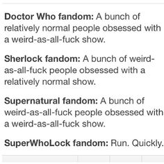 """""""Nuh uh! Superwholock fans are the best kinds!"""" Especially when we can incorporate Princess Bride quotes, Harry Potter references, and anything Monty Python into daily conversations while proudly declaring ourselves Browncoats before complete strangers. Live ALL the fandoms!!!"""