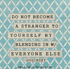 Do not become a stranger to yourself by blending in with everyone else. -Dodinsky by deeplifequotes, via Flickr