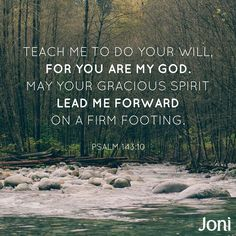 """""""Teach me to do your will, for you are my God. May your gracious Spirit lead me forward on a firm footing."""" -Psalm 143:10 [Daystar.com]"""
