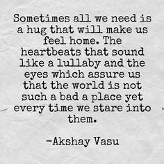 Sometimes all we need is a hug that will make us feel home. The heartbeats that sound like a lullaby and the eyes which assure us that the world is not such a bad a place yet every time we stare into them.  -Akshay Vasu