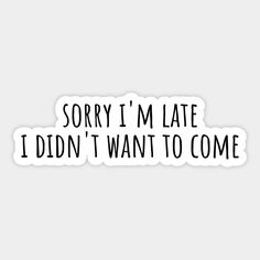 Shop Sorry i'm late i didn't want to come late stickers designed by bainermarket as well as other late merchandise at TeePublic. Bubble Stickers, Cool Stickers, Printable Stickers, Funny Stickers, Funny Relatable Quotes, Sarcastic Quotes, True Quotes, Homemade Stickers, Best Friends Funny