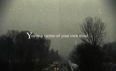 You're a victim of your own mind