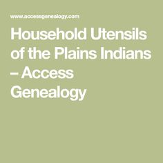 Household Utensils of the Plains Indians – Access Genealogy