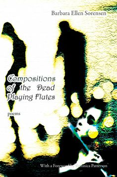 Compositions of the Dead Playing Flutes - Poems by Barbara Ellen Sorensen. Details at http://www.ablemusepress.com/barabara-ellen-sorensen-compositions-of-the-dead-playing-flutes-poems
