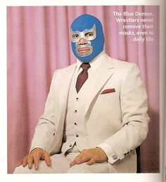 Because of three piece suits and masks.    - The Blue Demon