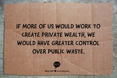 If more of us would work to create private wealth, we would have greater control over public waste. www.garygreenfield.com
