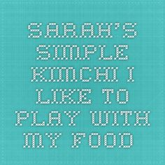 Sarah's Simple Kimchi - I like to play with my food.
