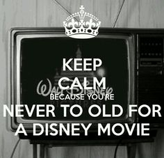 Keep Calm Because You're Never To Old For A Disney Movie