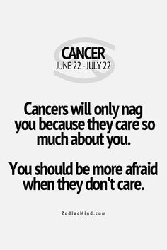 Cancers will only nag you because they care so much about you. You should be more afraid when they don't care.