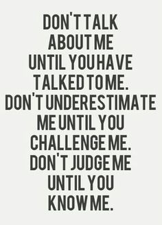 Don't talk about me until you talk to me. Don't underestimate me until you challenge me. Don't judge me until you know me. Quotable Quotes, Motivational Quotes, Funny Quotes, Inspirational Quotes, Frases De Thomas Merton, Great Quotes, Quotes To Live By, Dont Like Me Quotes, Over It Quotes