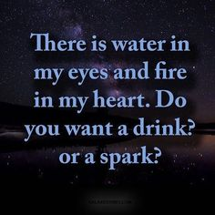 There is water 🌊 in my eyes and fire 🔥 in my heart do you want a drink 🍸 ? Or a spark ✨? #love #quotes #inspiration #goals #positive…