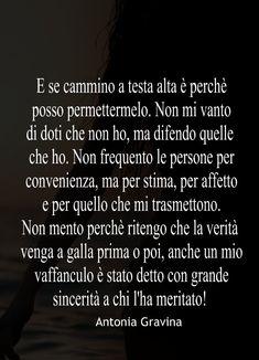 E se cammino a testa alta è perchè posso permettermelo. Non mi vanto di doti che non ho, ma difendo quelle che ho. Non frequento le persone per convenienza, ma per stima, per affetto e per quello che mi trasmettono. Non mento perchè ritengo che la verità venga a galla prima o poi, anche un mio vaffanculo è stato detto con grande sincerità a chi l'ha meritato! -Antonia Gravina Italian Phrases, Italian Words, Motivational Quotes, Inspirational Quotes, Lessons Learned In Life, My Philosophy, Love Your Life, Woman Quotes, Happy Life
