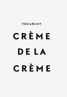 You are my crème de la crème.
