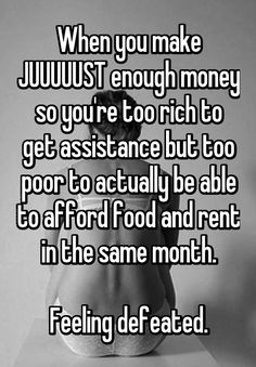 """""""When you make JUUUUUST enough money so you're too rich to get assistance but too poor to actually be able to afford food and rent in the same month.  Feeling defeated."""""""