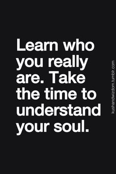 Learn who you really are. Take the time to understand your soul.