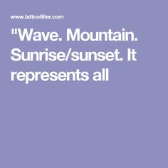 """""""Wave. Mountain. Sunrise/sunset. It represents all"""