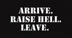 Arrive, Raise Hell and Leave!
