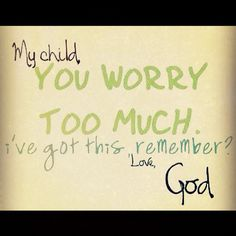 My child, you worry too much. I've got this remember? ~Love, God